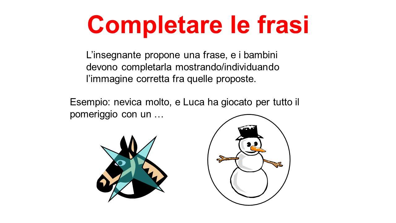 Completare le frasi L'insegnante propone una frase, e i bambini devono completarla mostrando/individuando l'immagine corretta fra quelle proposte.