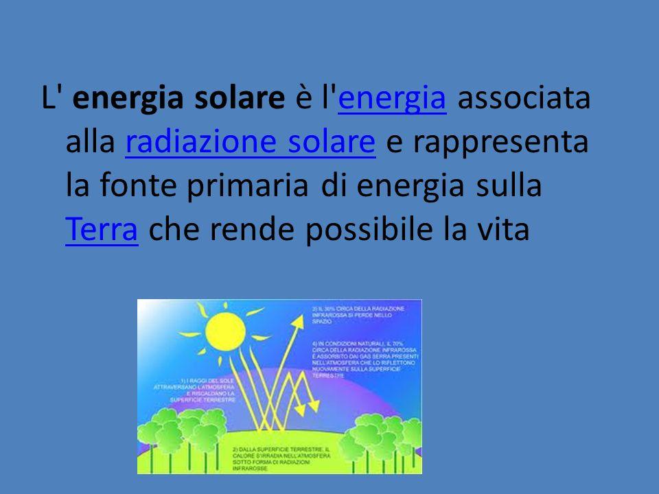 L energia solare è l energia associata alla radiazione solare e rappresenta la fonte primaria di energia sulla Terra che rende possibile la vita