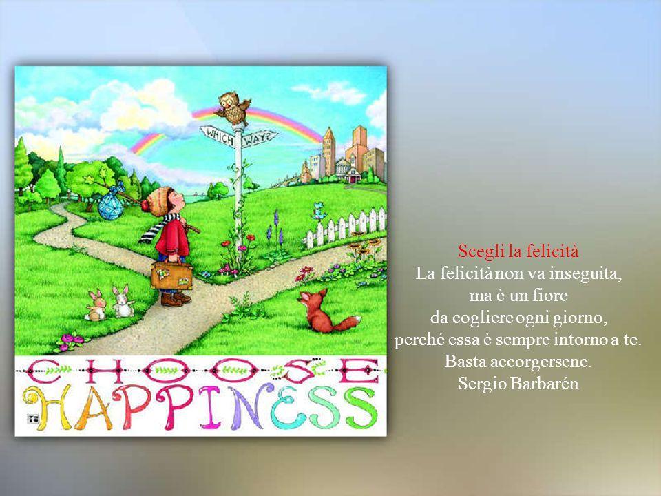 La felicità non va inseguita, ma è un fiore da cogliere ogni giorno,