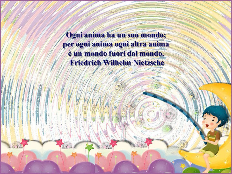 Ogni anima ha un suo mondo; per ogni anima ogni altra anima