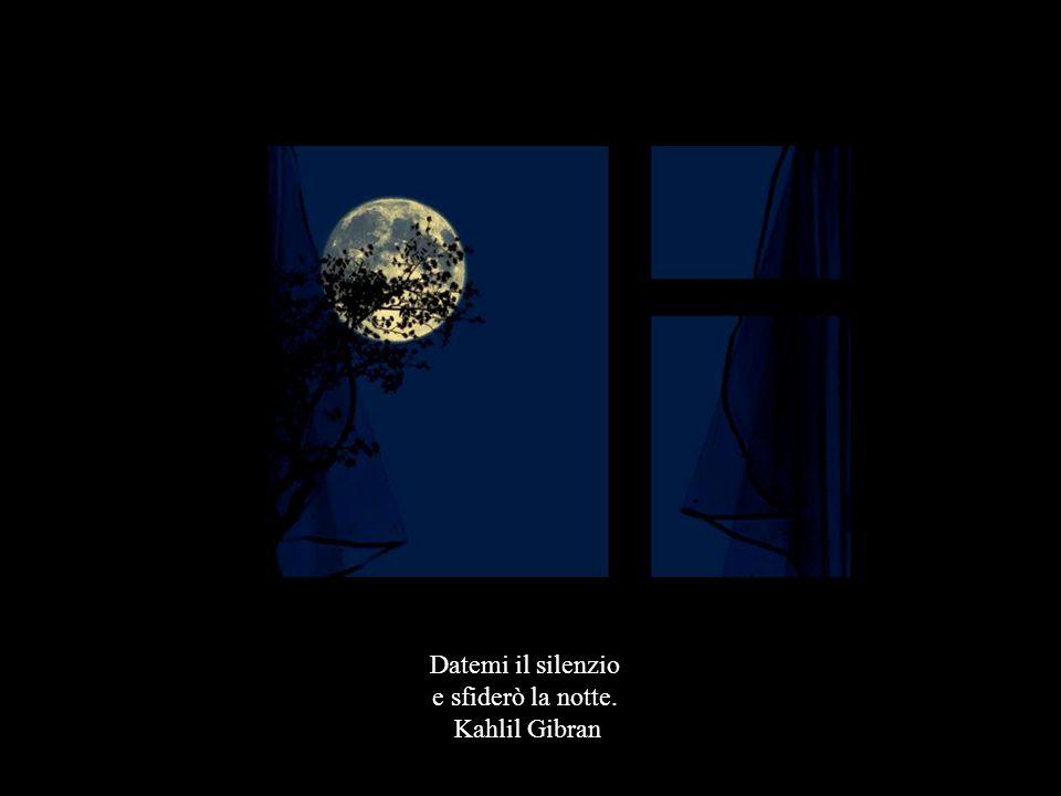 Datemi il silenzio e sfiderò la notte. Kahlil Gibran