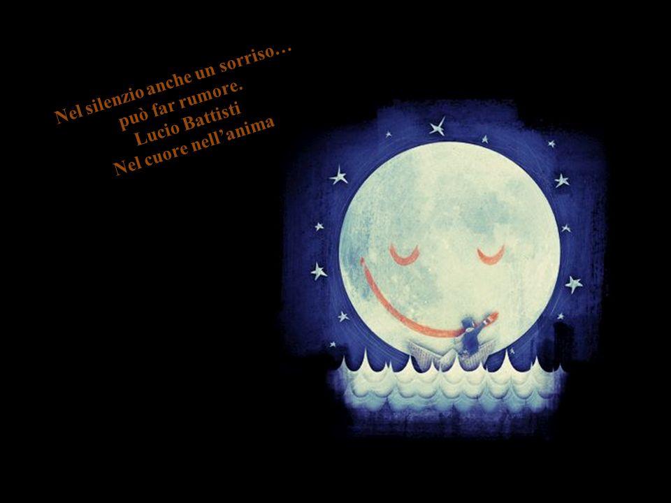 Nel silenzio anche un sorriso… può far rumore. Lucio Battisti