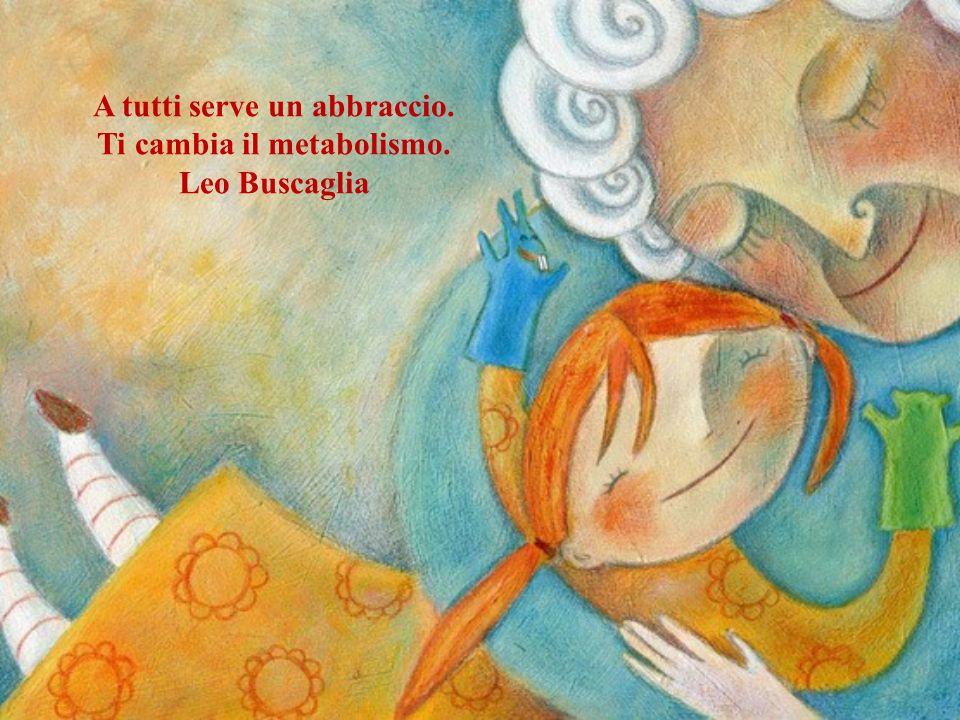A tutti serve un abbraccio. Ti cambia il metabolismo. Leo Buscaglia