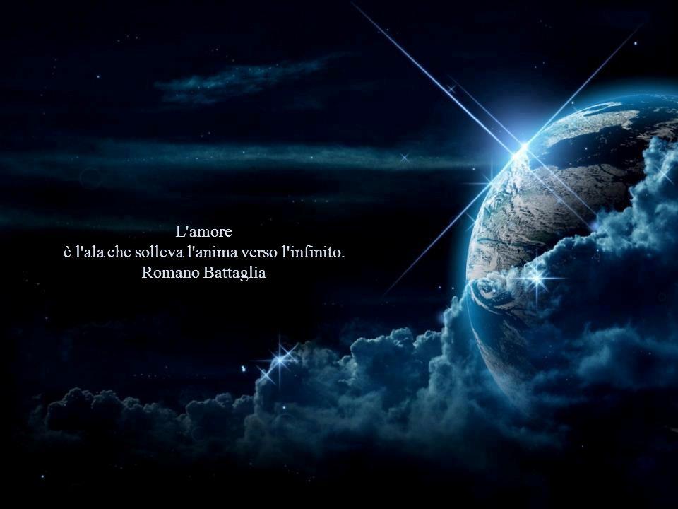 è l ala che solleva l anima verso l infinito. Romano Battaglia