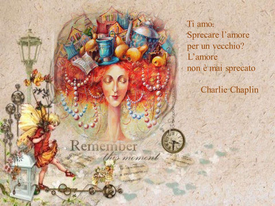 Ti amo. Sprecare l'amore per un vecchio L L'amore non è mai sprecato . Charlie Chaplin