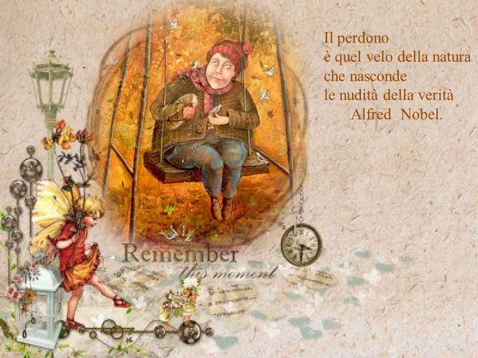 Il perdono è quel velo della natura che nasconde le nudità della verità Alfred Nobel.