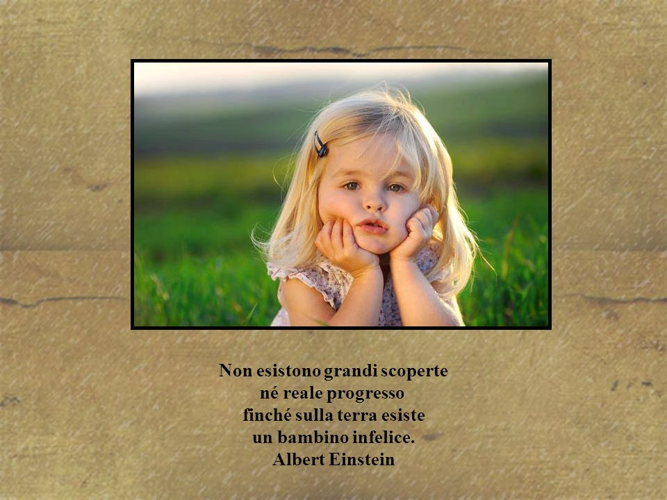 Non esistono grandi scoperte né reale progresso finché sulla terra esiste un bambino infelice.