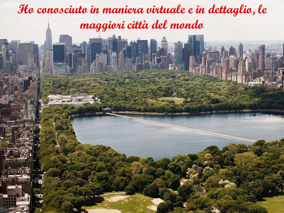Ho conosciuto in maniera virtuale e in dettaglio, le maggiori città del mondo
