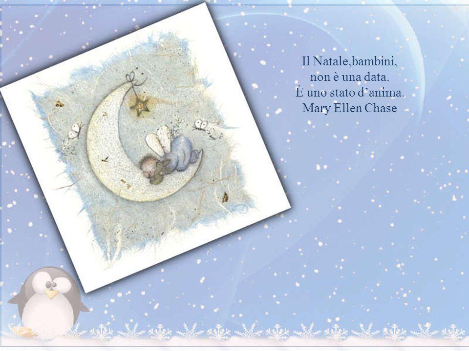 Il Natale,bambini, non è una data. È uno stato d'anima. Mary Ellen Chase