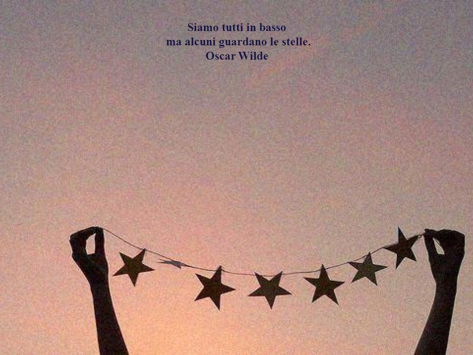 ma alcuni guardano le stelle. Oscar Wilde