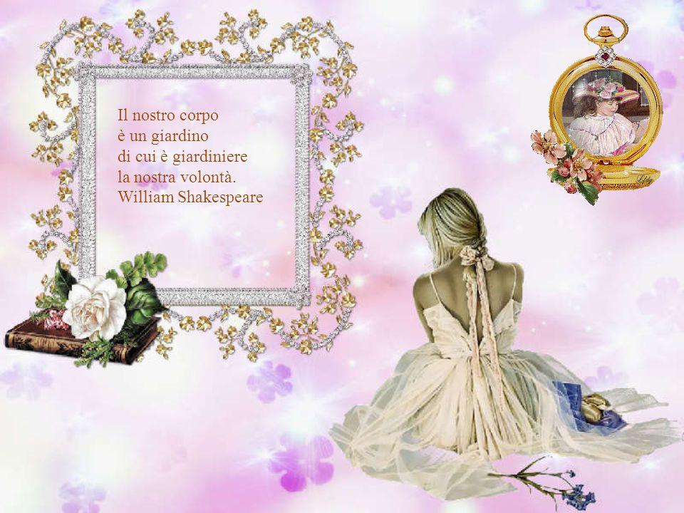 Il nostro corpo è un giardino di cui è giardiniere la nostra volontà. William Shakespeare