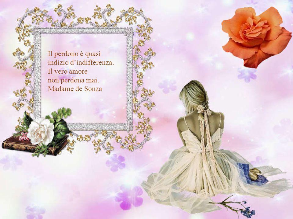 Il perdono è quasi indizio d'indifferenza. Il vero amore non perdona mai. Madame de Sonza