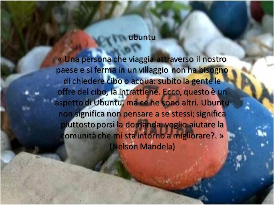 ubuntu « Una persona che viaggia attraverso il nostro paese e si ferma in un villaggio non ha bisogno di chiedere cibo o acqua: subito la gente le offre del cibo, la intrattiene.