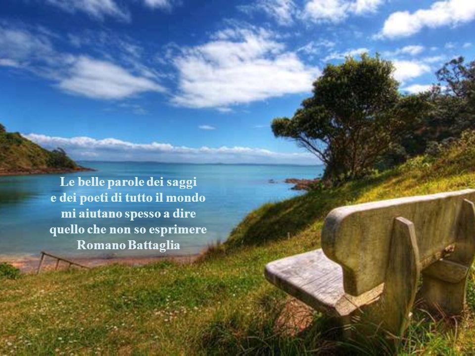 Le belle parole dei saggi e dei poeti di tutto il mondo mi aiutano spesso a dire quello che non so esprimere Romano Battaglia