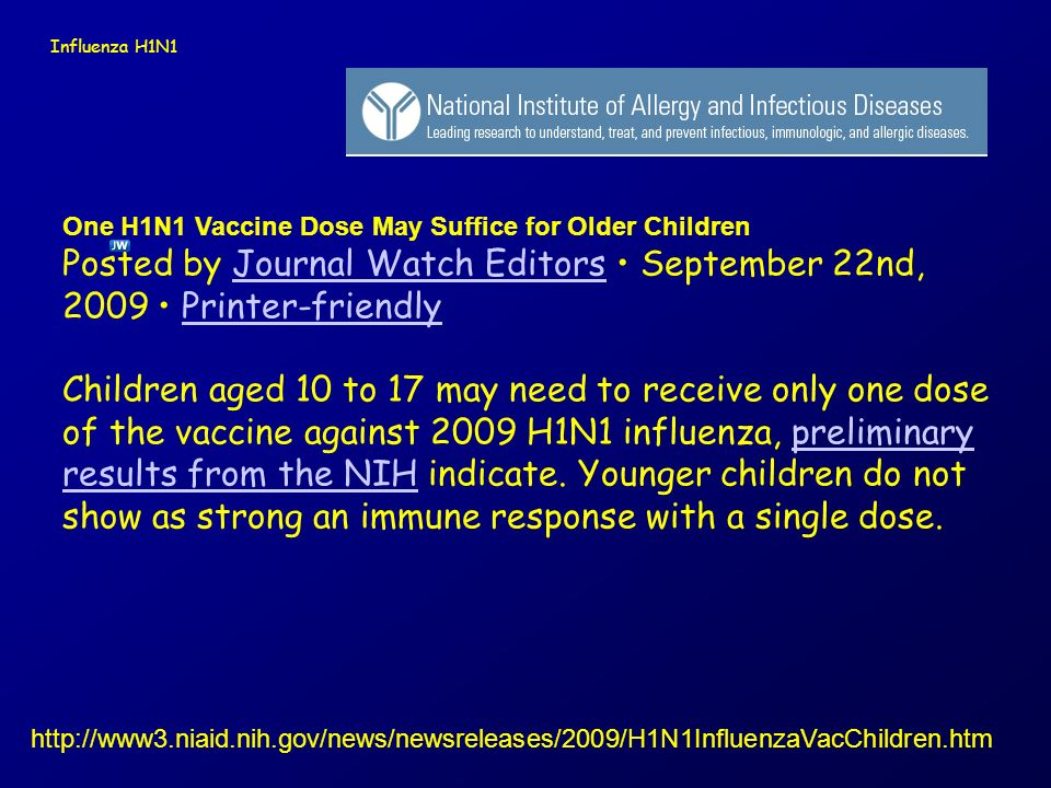Influenza H1N1 One H1N1 Vaccine Dose May Suffice for Older Children Posted by Journal Watch Editors • September 22nd, 2009 • Printer-friendly.