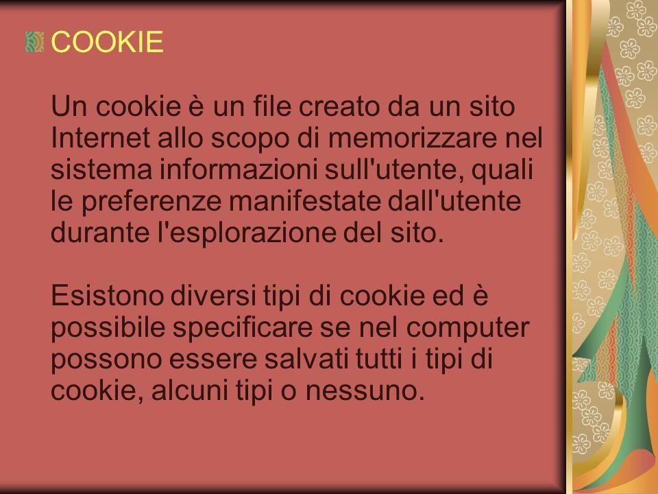 COOKIE Un cookie è un file creato da un sito Internet allo scopo di memorizzare nel sistema informazioni sull utente, quali le preferenze manifestate dall utente durante l esplorazione del sito.
