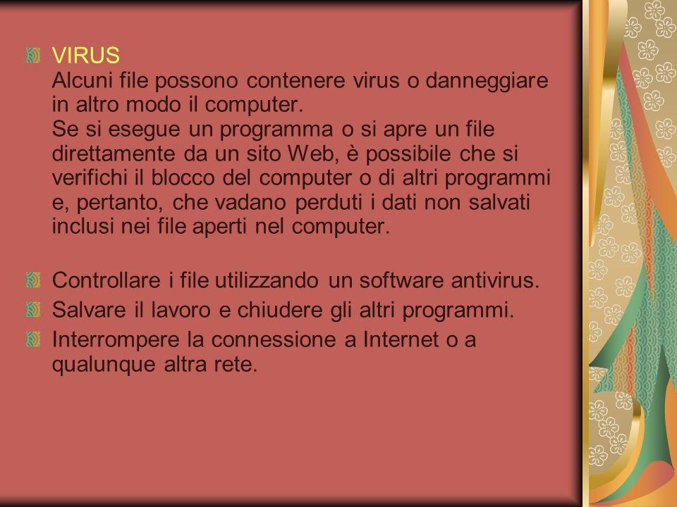 VIRUS Alcuni file possono contenere virus o danneggiare in altro modo il computer. Se si esegue un programma o si apre un file direttamente da un sito Web, è possibile che si verifichi il blocco del computer o di altri programmi e, pertanto, che vadano perduti i dati non salvati inclusi nei file aperti nel computer.