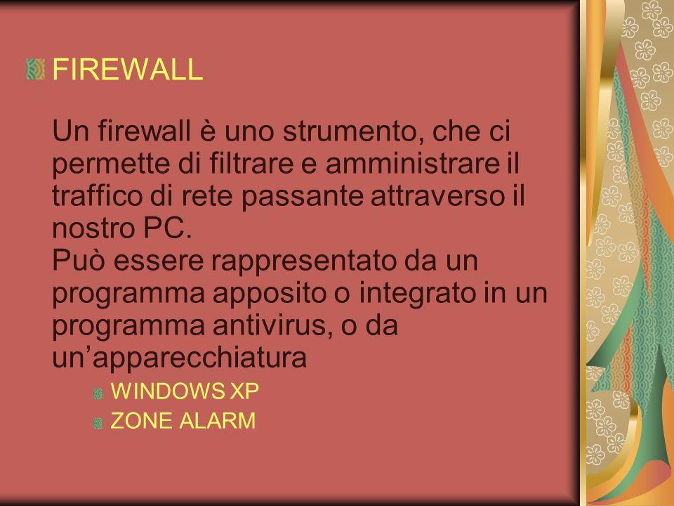 FIREWALL Un firewall è uno strumento, che ci permette di filtrare e amministrare il traffico di rete passante attraverso il nostro PC. Può essere rappresentato da un programma apposito o integrato in un programma antivirus, o da un'apparecchiatura