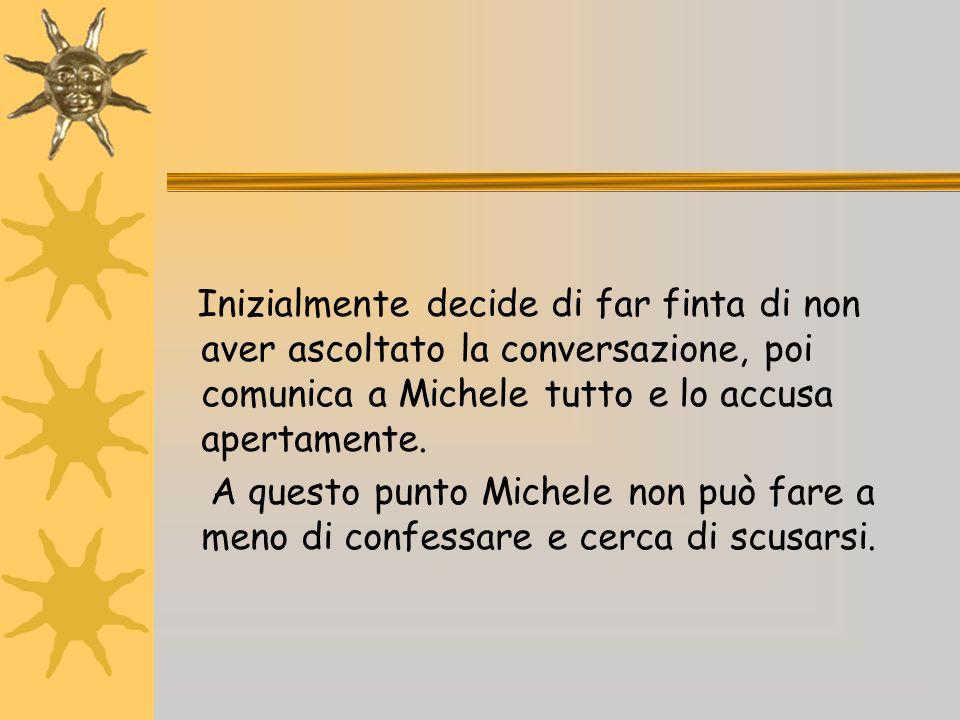 Inizialmente decide di far finta di non aver ascoltato la conversazione, poi comunica a Michele tutto e lo accusa apertamente.