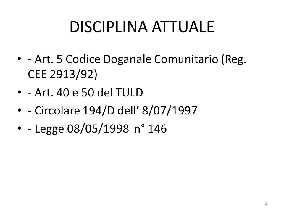 DISCIPLINA ATTUALE - Art. 5 Codice Doganale Comunitario (Reg. CEE 2913/92) - Art. 40 e 50 del TULD.