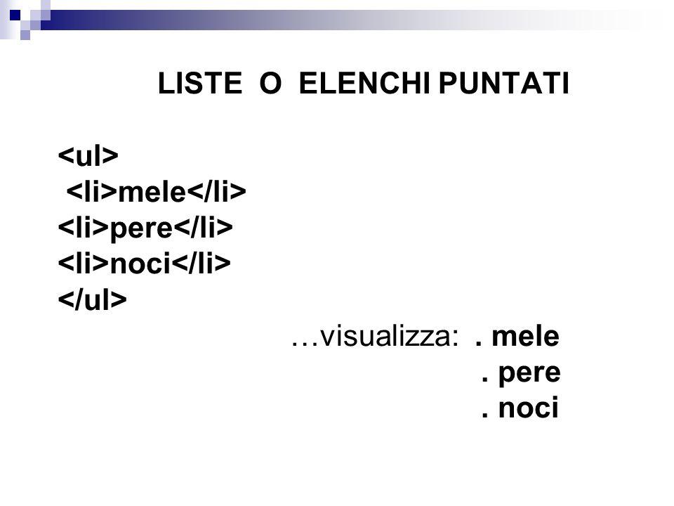 LISTE O ELENCHI PUNTATI <ul> <li>mele</li> <li>pere</li> <li>noci</li> </ul> …visualizza: .