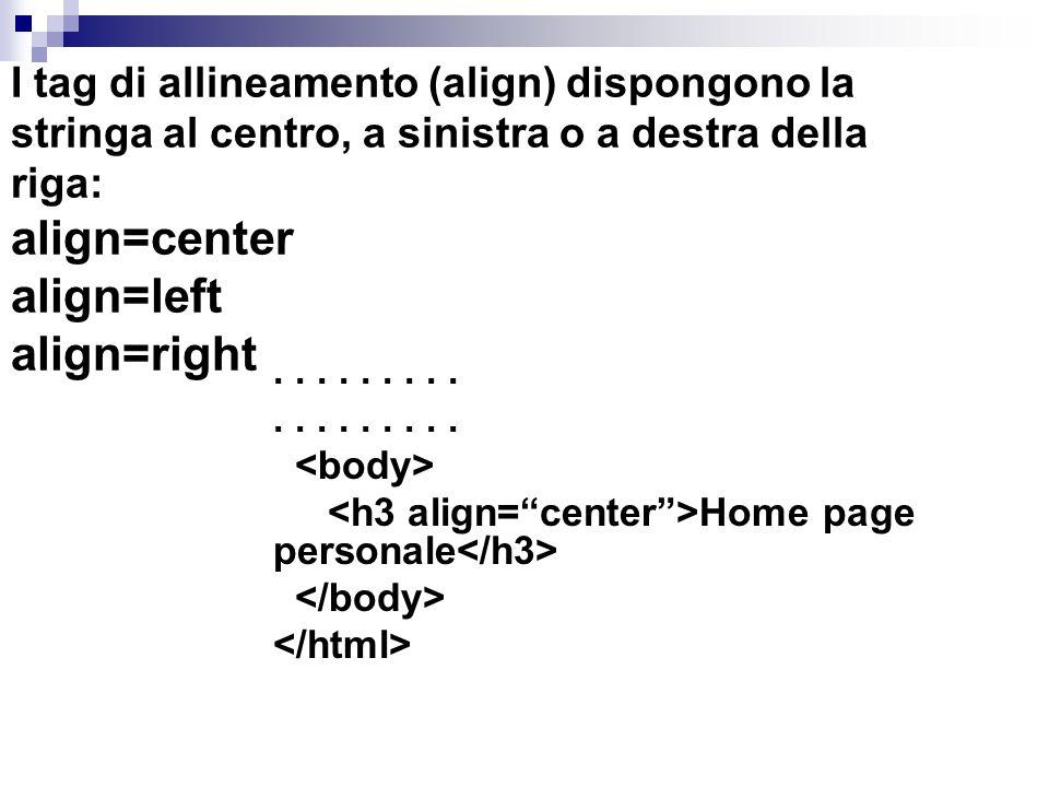 I tag di allineamento (align) dispongono la stringa al centro, a sinistra o a destra della riga: align=center align=left align=right