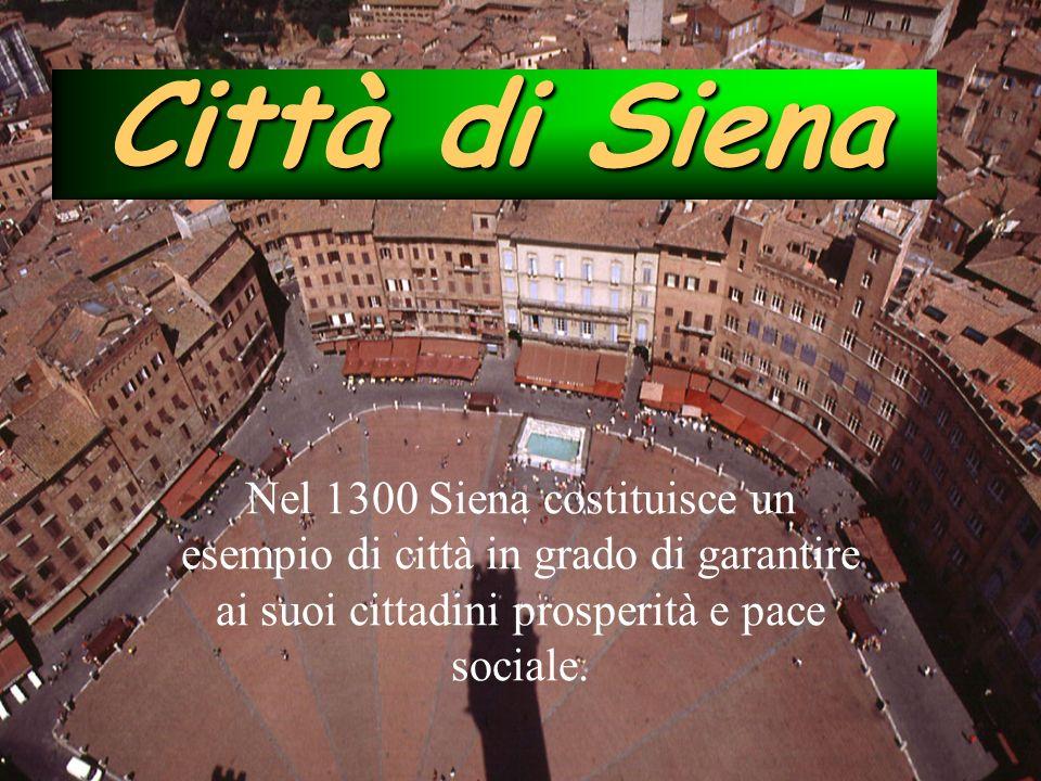 Città di Siena Nel 1300 Siena costituisce un esempio di città in grado di garantire ai suoi cittadini prosperità e pace sociale.