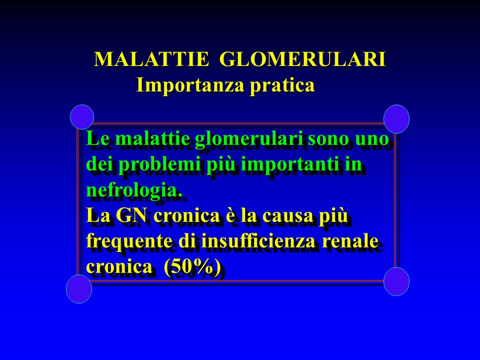 MALATTIE GLOMERULARI Importanza pratica. Le malattie glomerulari sono uno. dei problemi più importanti in.