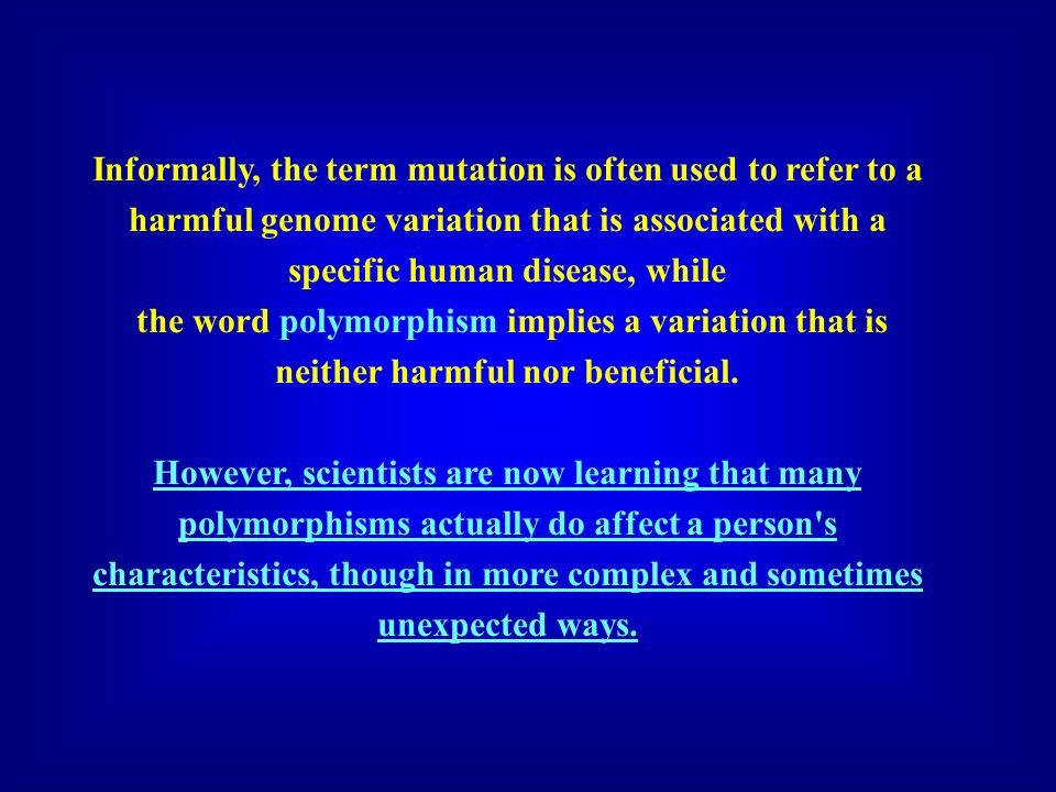 Informally, the term mutation is often used to refer to a harmful genome variation that is associated with a specific human disease, while