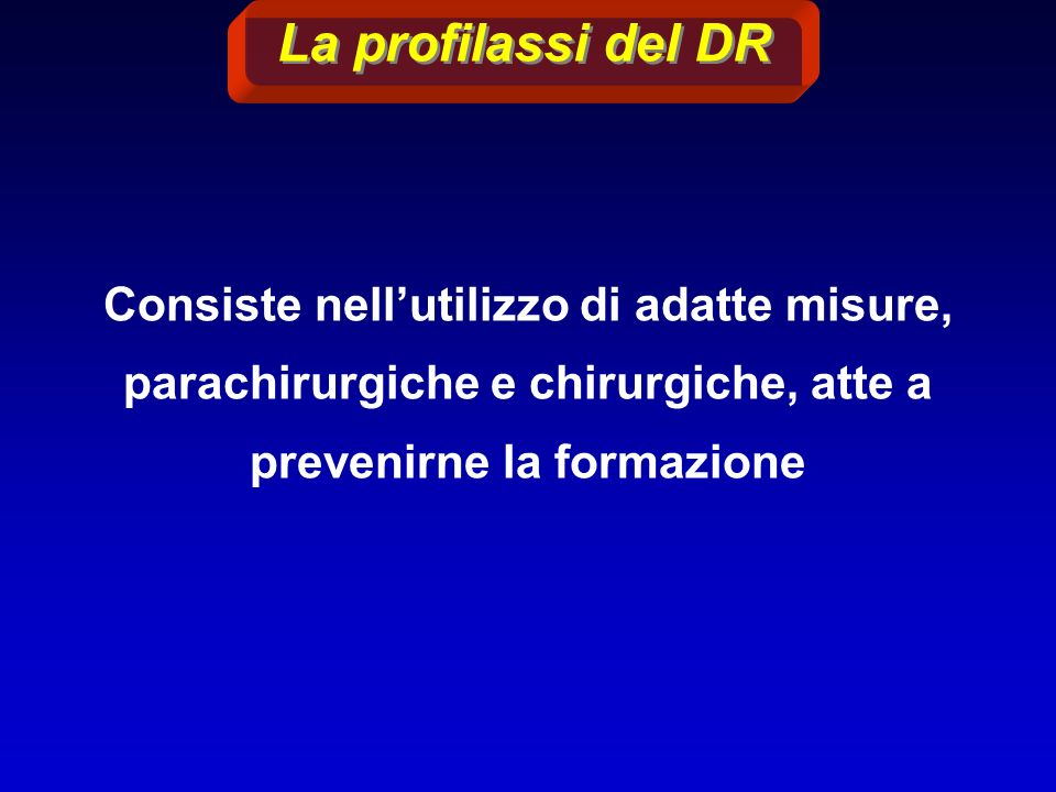 La profilassi del DR Consiste nell'utilizzo di adatte misure, parachirurgiche e chirurgiche, atte a prevenirne la formazione.