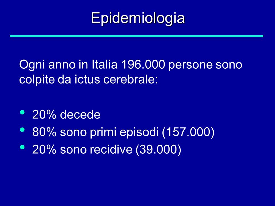 Epidemiologia Ogni anno in Italia 196.000 persone sono colpite da ictus cerebrale: 20% decede. 80% sono primi episodi (157.000)