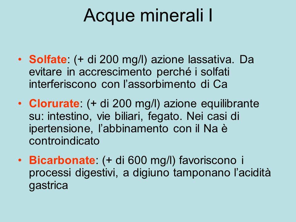 Acque minerali I Solfate: (+ di 200 mg/l) azione lassativa. Da evitare in accrescimento perché i solfati interferiscono con l'assorbimento di Ca.