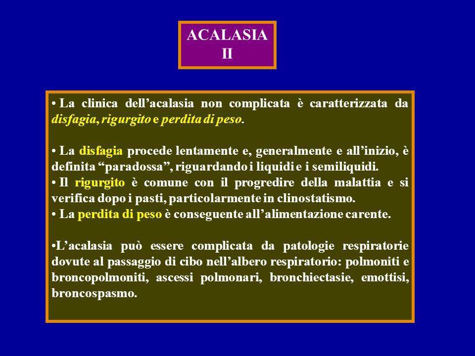 ACALASIA II. La clinica dell'acalasia non complicata è caratterizzata da disfagia, rigurgito e perdita di peso.