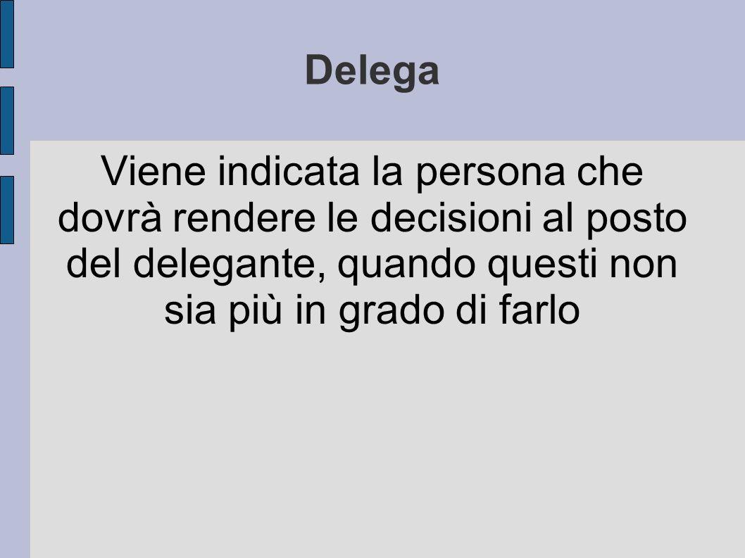 Delega Viene indicata la persona che dovrà rendere le decisioni al posto del delegante, quando questi non sia più in grado di farlo.