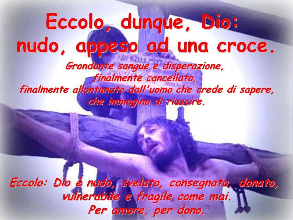 Eccolo, dunque, Dio: nudo, appeso ad una croce.