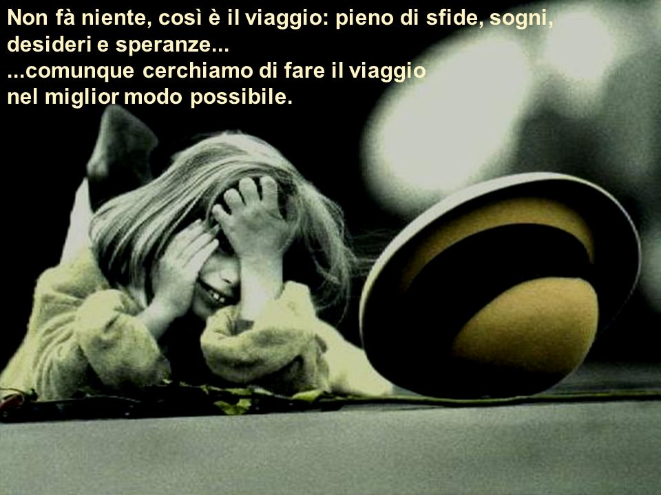 Non fà niente, così è il viaggio: pieno di sfide, sogni, desideri e speranze...