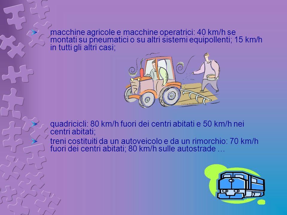macchine agricole e macchine operatrici: 40 km/h se montati su pneumatici o su altri sistemi equipollenti; 15 km/h in tutti gli altri casi;