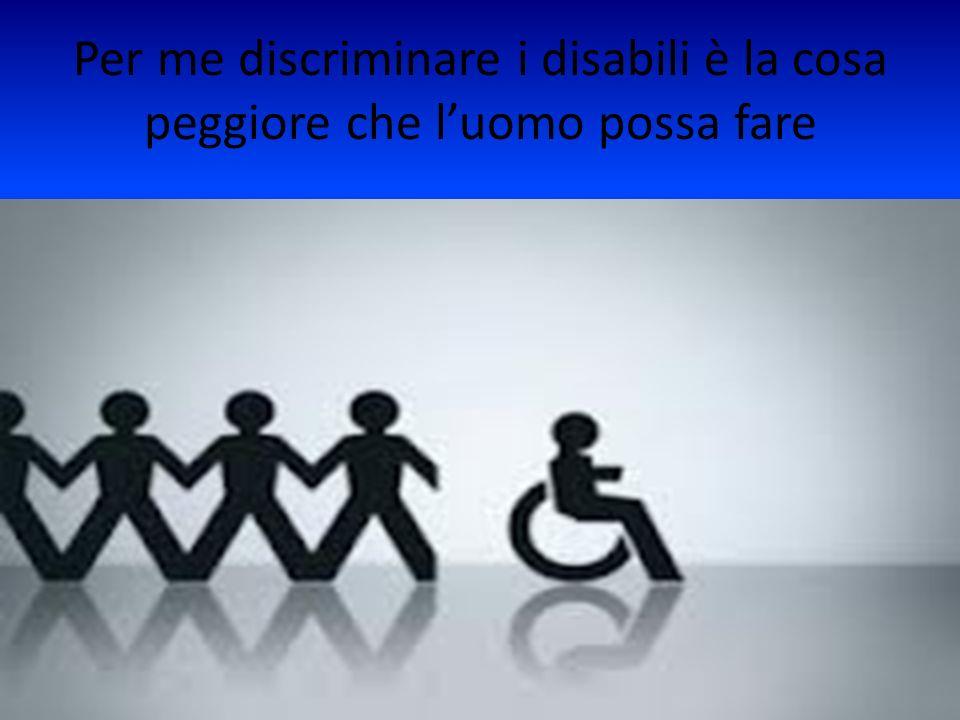 Per me discriminare i disabili è la cosa peggiore che l'uomo possa fare