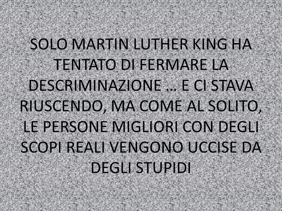 SOLO MARTIN LUTHER KING HA TENTATO DI FERMARE LA DESCRIMINAZIONE … E CI STAVA RIUSCENDO, MA COME AL SOLITO, LE PERSONE MIGLIORI CON DEGLI SCOPI REALI VENGONO UCCISE DA DEGLI STUPIDI
