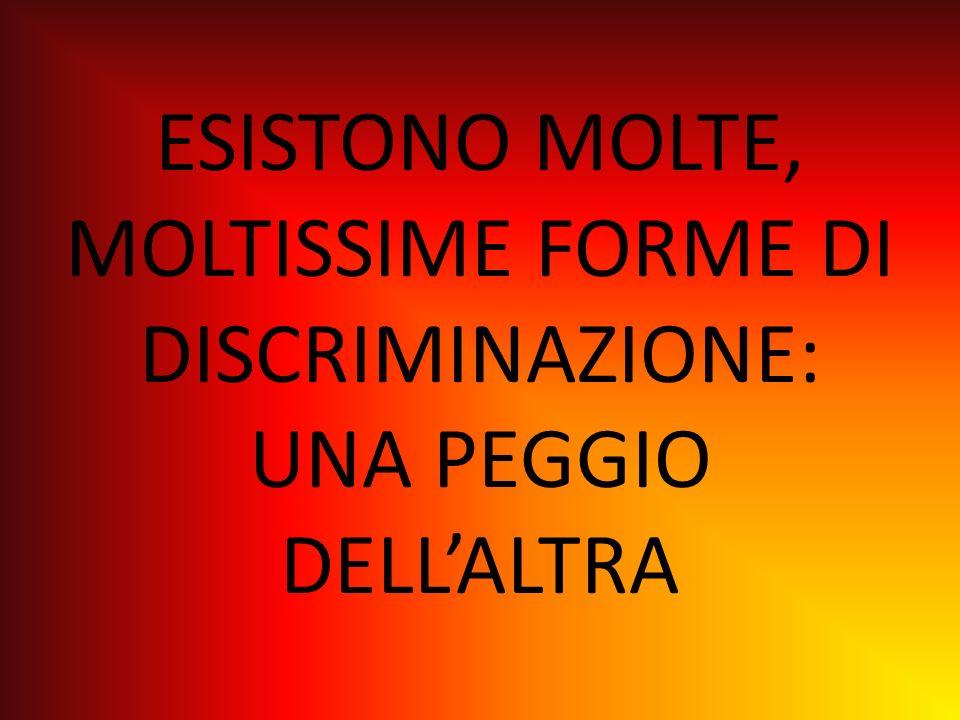 ESISTONO MOLTE, MOLTISSIME FORME DI DISCRIMINAZIONE: UNA PEGGIO DELL'ALTRA