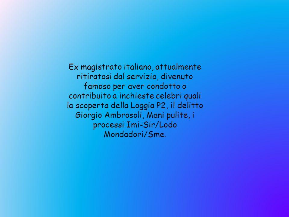 Ex magistrato italiano, attualmente ritiratosi dal servizio, divenuto famoso per aver condotto o contribuito a inchieste celebri quali la scoperta della Loggia P2, il delitto Giorgio Ambrosoli, Mani pulite, i processi Imi-Sir/Lodo Mondadori/Sme.
