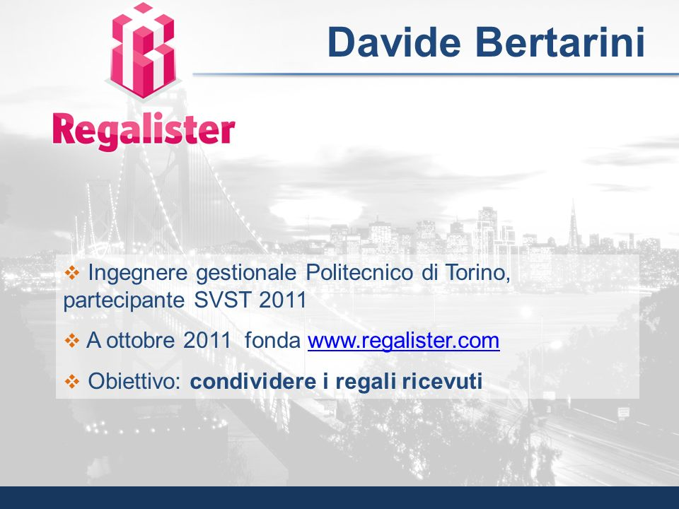 Davide Bertarini Ingegnere gestionale Politecnico di Torino, partecipante SVST 2011. A ottobre 2011 fonda www.regalister.com.