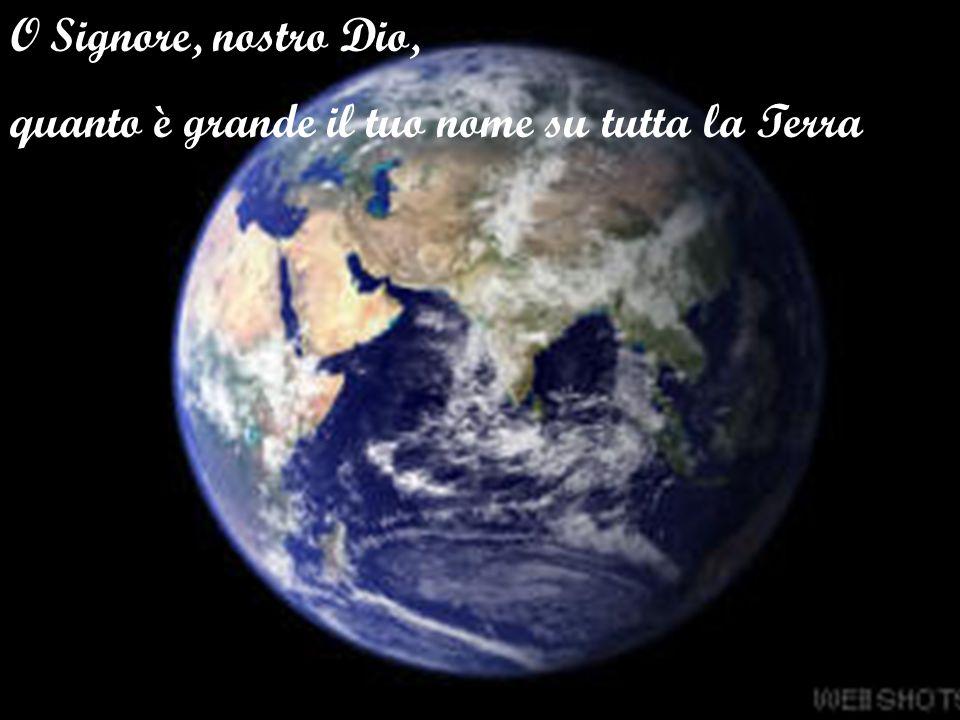O Signore, nostro Dio, quanto è grande il tuo nome su tutta la Terra