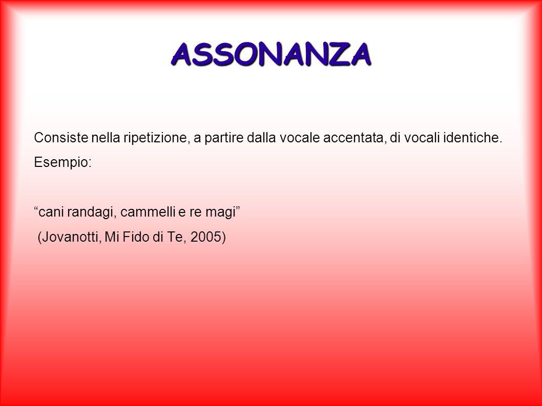 ASSONANZA Consiste nella ripetizione, a partire dalla vocale accentata, di vocali identiche. Esempio: