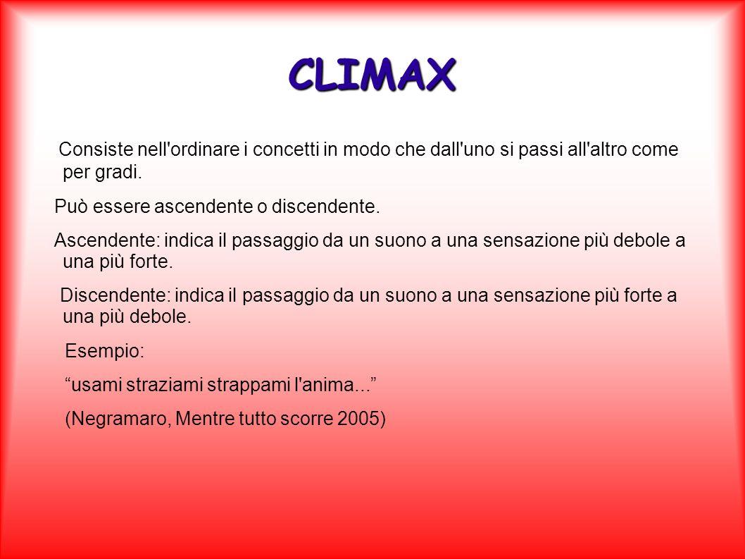 CLIMAXConsiste nell ordinare i concetti in modo che dall uno si passi all altro come per gradi. Può essere ascendente o discendente.