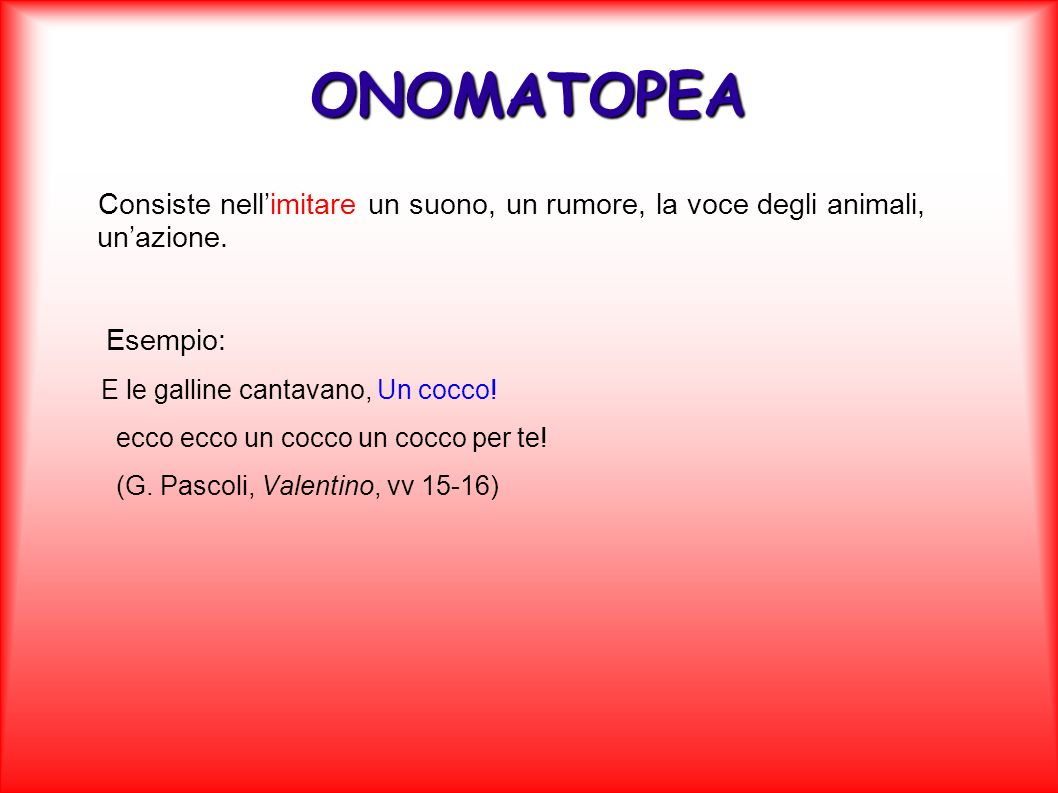 ONOMATOPEA Consiste nell'imitare un suono, un rumore, la voce degli animali, un'azione. Esempio: E le galline cantavano, Un cocco!