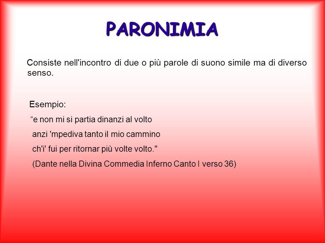 PARONIMIA Consiste nell incontro di due o più parole di suono simile ma di diverso senso. Esempio: