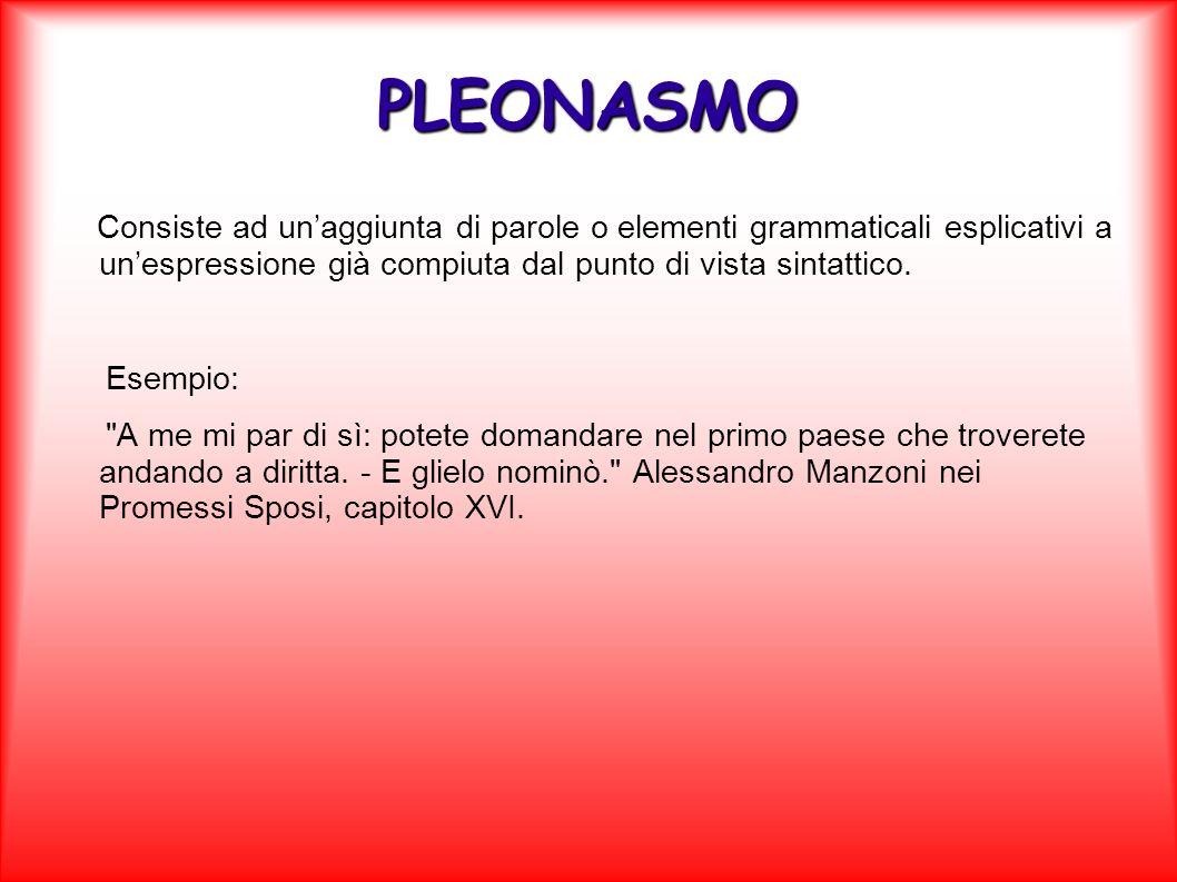 PLEONASMOConsiste ad un'aggiunta di parole o elementi grammaticali esplicativi a un'espressione già compiuta dal punto di vista sintattico.