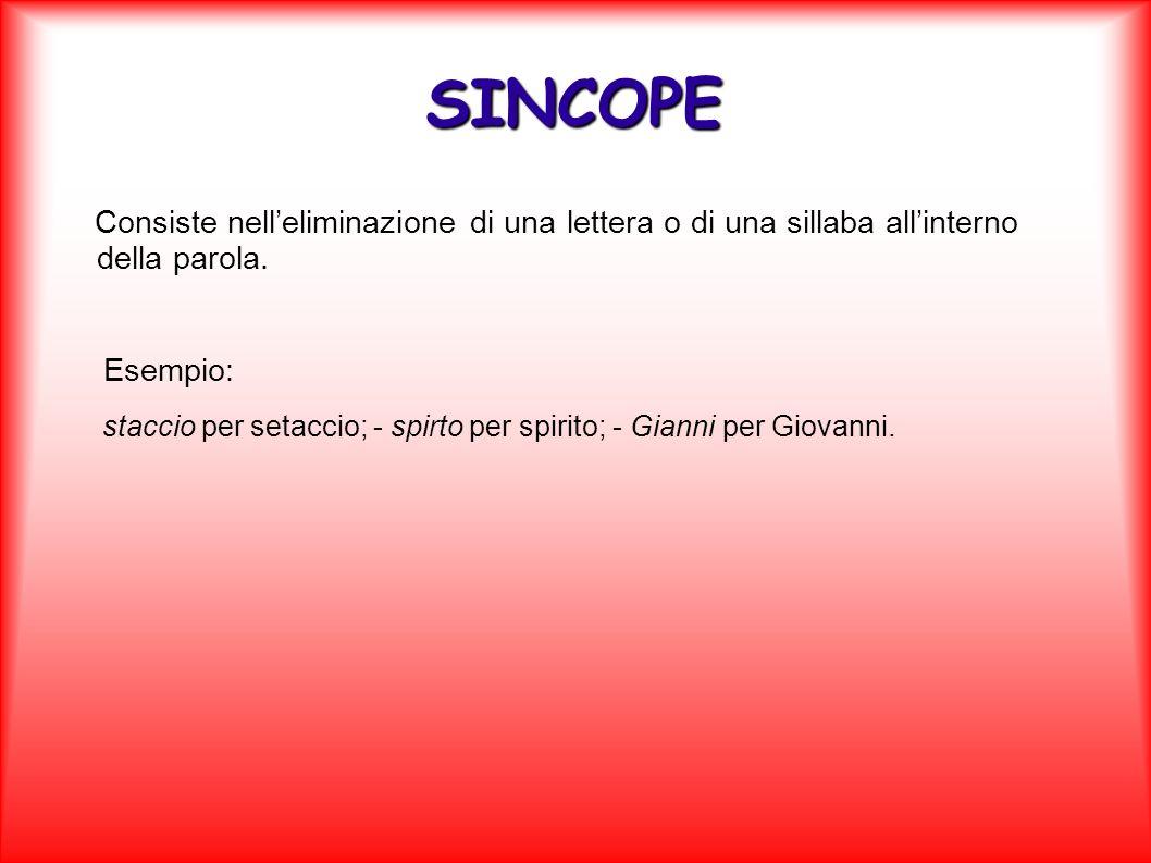 SINCOPEConsiste nell'eliminazione di una lettera o di una sillaba all'interno della parola. Esempio: