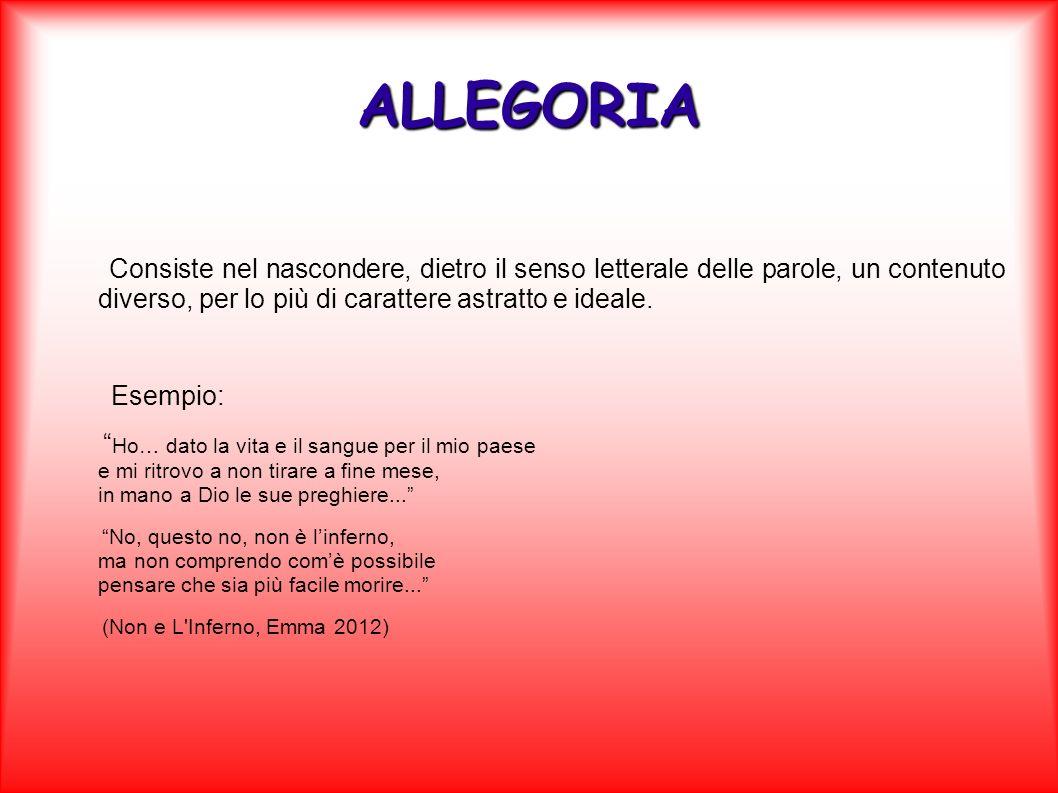 ALLEGORIA Consiste nel nascondere, dietro il senso letterale delle parole, un contenuto diverso, per lo più di carattere astratto e ideale.